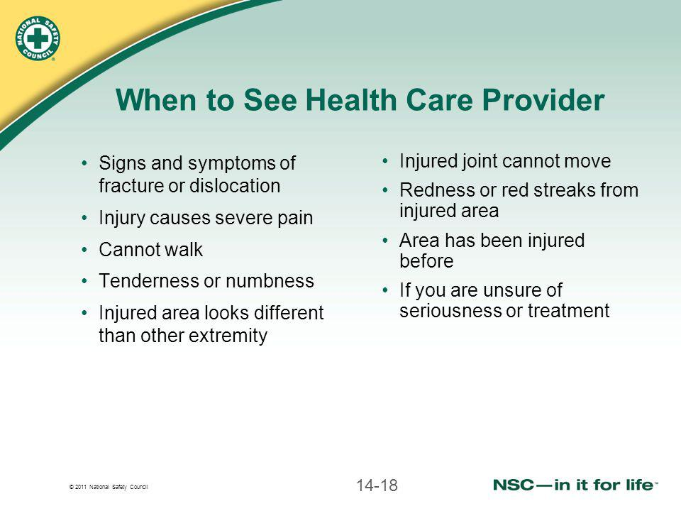 © 2011 National Safety Council When to See Health Care Provider Signs and symptoms of fracture or dislocation Injury causes severe pain Cannot walk Te