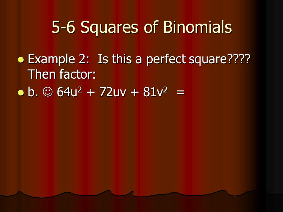 5-6 Squares of Binomials Example 2: Is this a perfect square???.