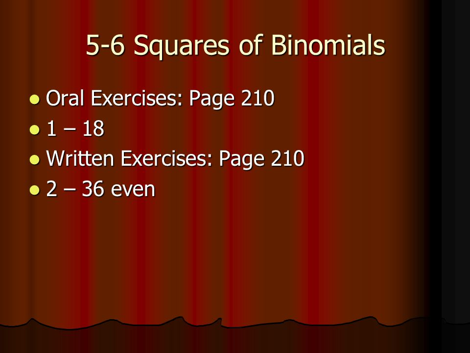5-6 Squares of Binomials Oral Exercises: Page 210 Oral Exercises: Page 210 1 – 18 1 – 18 Written Exercises: Page 210 Written Exercises: Page 210 2 – 3