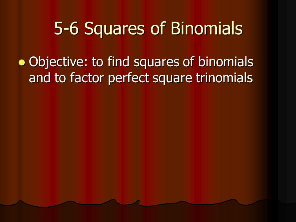 5-6 Squares of Binomials Objective: to find squares of binomials and to factor perfect square trinomials Objective: to find squares of binomials and to factor perfect square trinomials