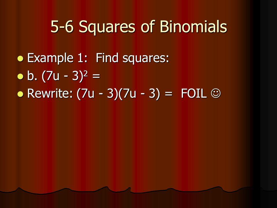 5-6 Squares of Binomials Example 1: Find squares: Example 1: Find squares: b. (7u - 3) 2 = b. (7u - 3) 2 = Rewrite: (7u - 3)(7u - 3) = FOIL Rewrite: (