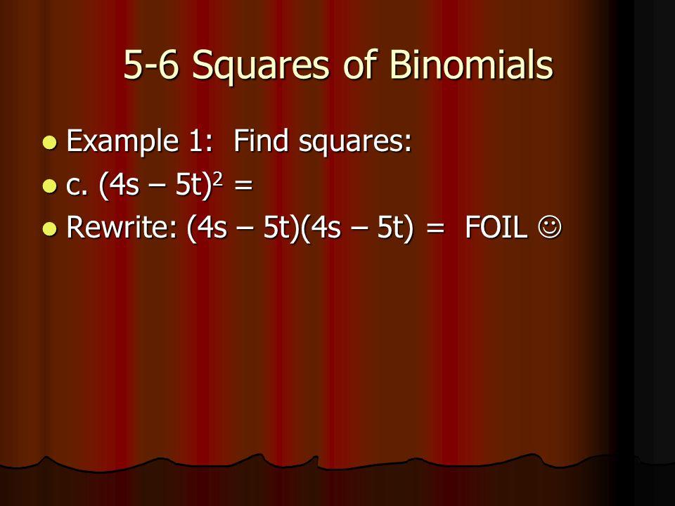 5-6 Squares of Binomials Example 1: Find squares: Example 1: Find squares: c. (4s – 5t) 2 = c. (4s – 5t) 2 = Rewrite: (4s – 5t)(4s – 5t) = FOIL Rewrit