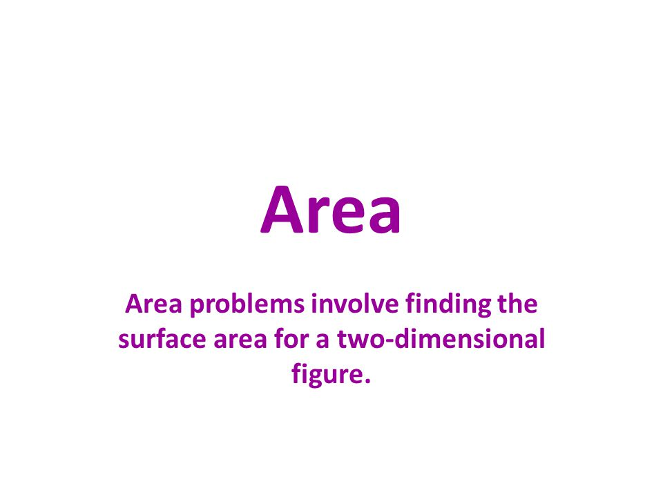 Area Area problems involve finding the surface area for two-dimensional figures.