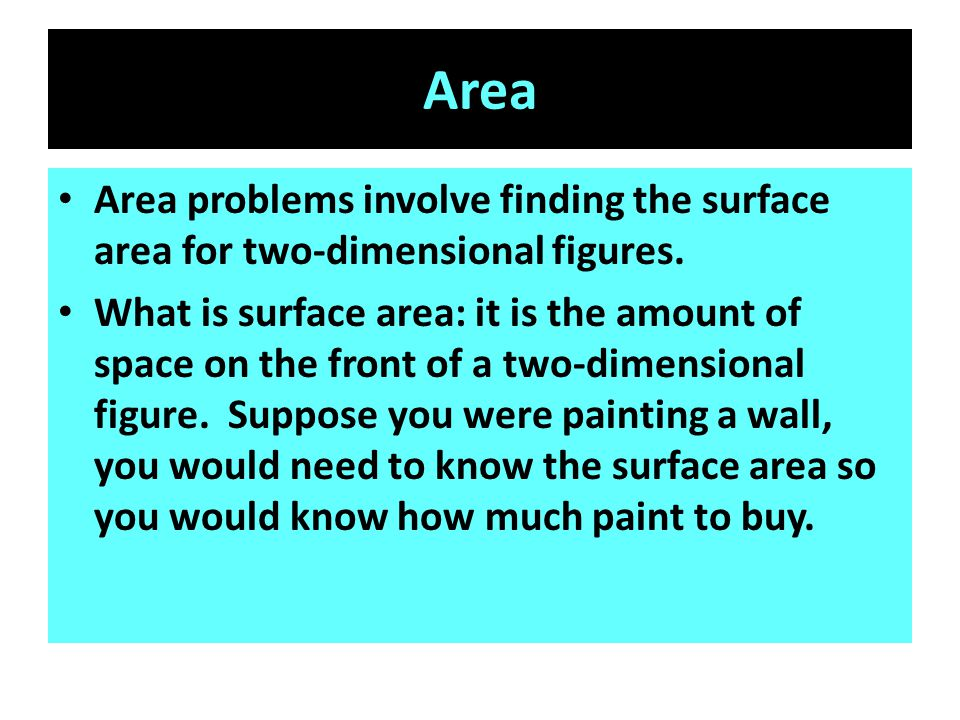 Area Area problems involve finding the surface area for two-dimensional figures. What is surface area: it is the amount of space on the front of a two