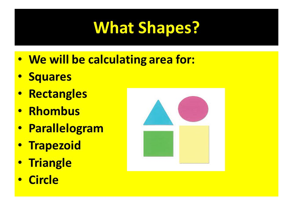 What Shapes? We will be calculating area for: Squares Rectangles Rhombus Parallelogram Trapezoid Triangle Circle