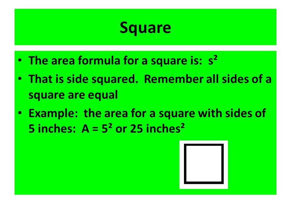 Square The area formula for a square is: s² That is side squared. Remember all sides of a square are equal Example: the area for a square with sides o
