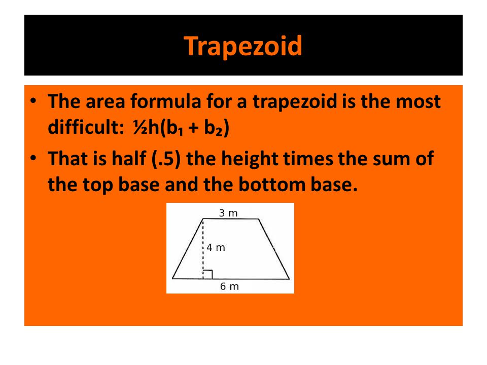 Trapezoid The area formula for a trapezoid is the most difficult: ½h(b₁ + b₂) That is half (.5) the height times the sum of the top base and the botto