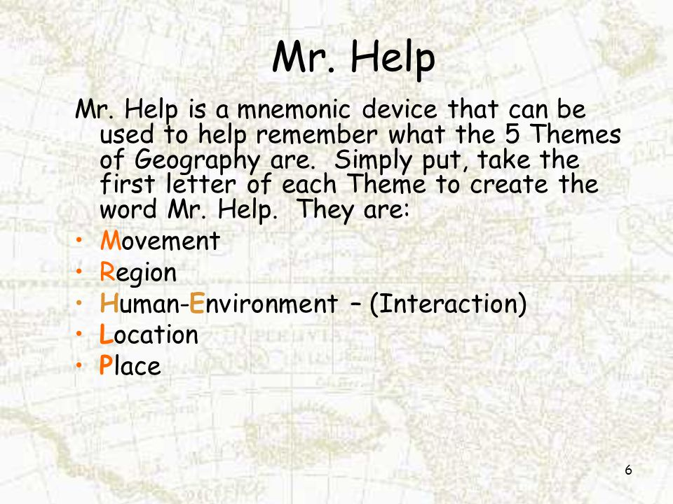 Mr. Help Mr. Help is a mnemonic device that can be used to help remember what the 5 Themes of Geography are. Simply put, take the first letter of each