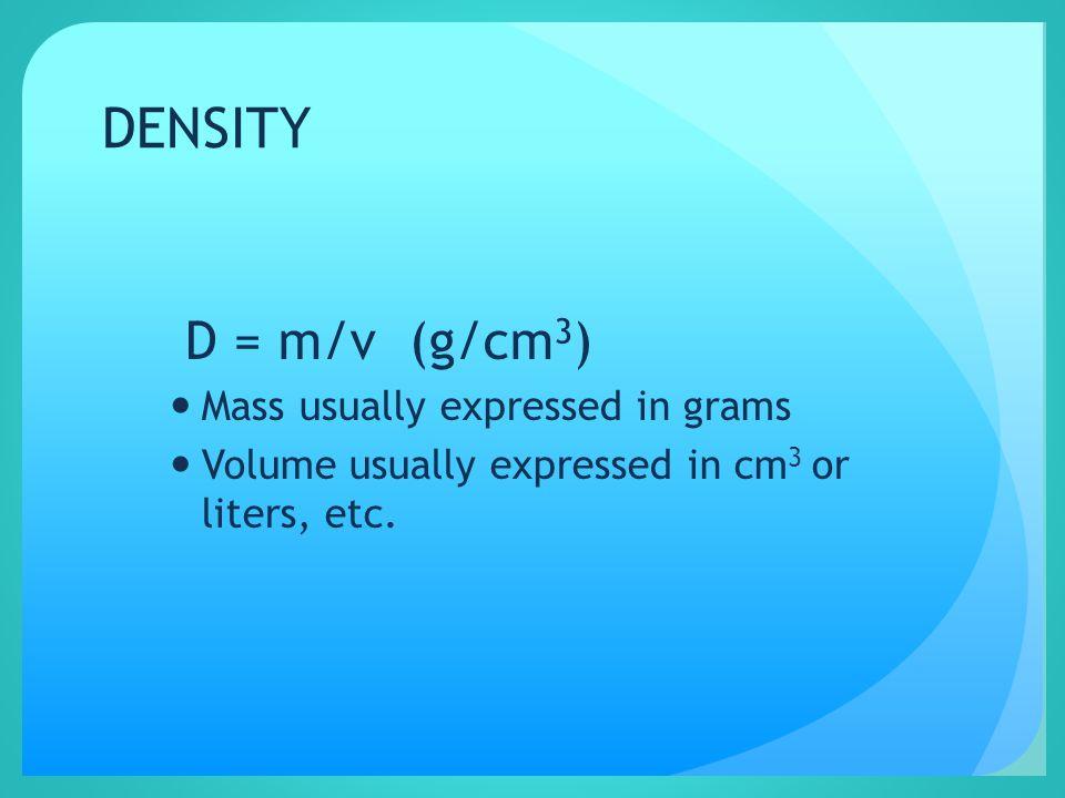 DENSITY D = m/v (g/cm 3 ) Mass usually expressed in grams Volume usually expressed in cm 3 or liters, etc.