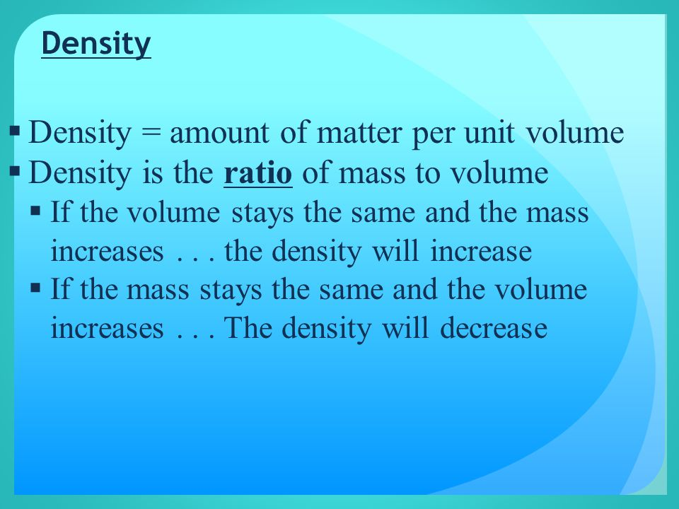 Density  Density = amount of matter per unit volume  Density is the ratio of mass to volume  If the volume stays the same and the mass increases...