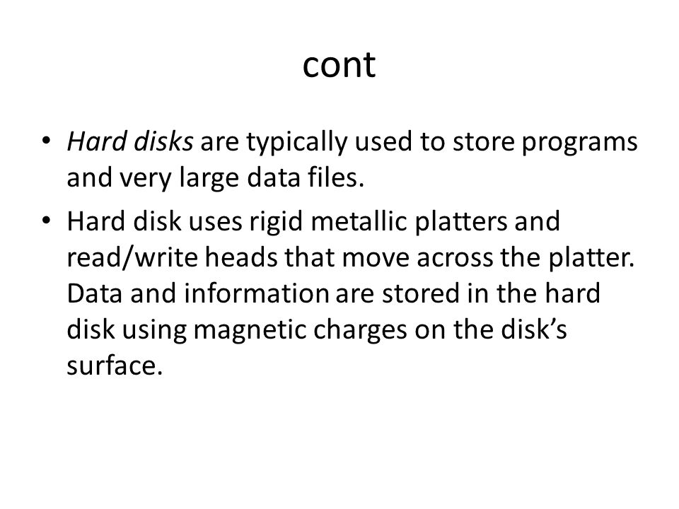cont Hard disks are typically used to store programs and very large data files. Hard disk uses rigid metallic platters and read/write heads that move