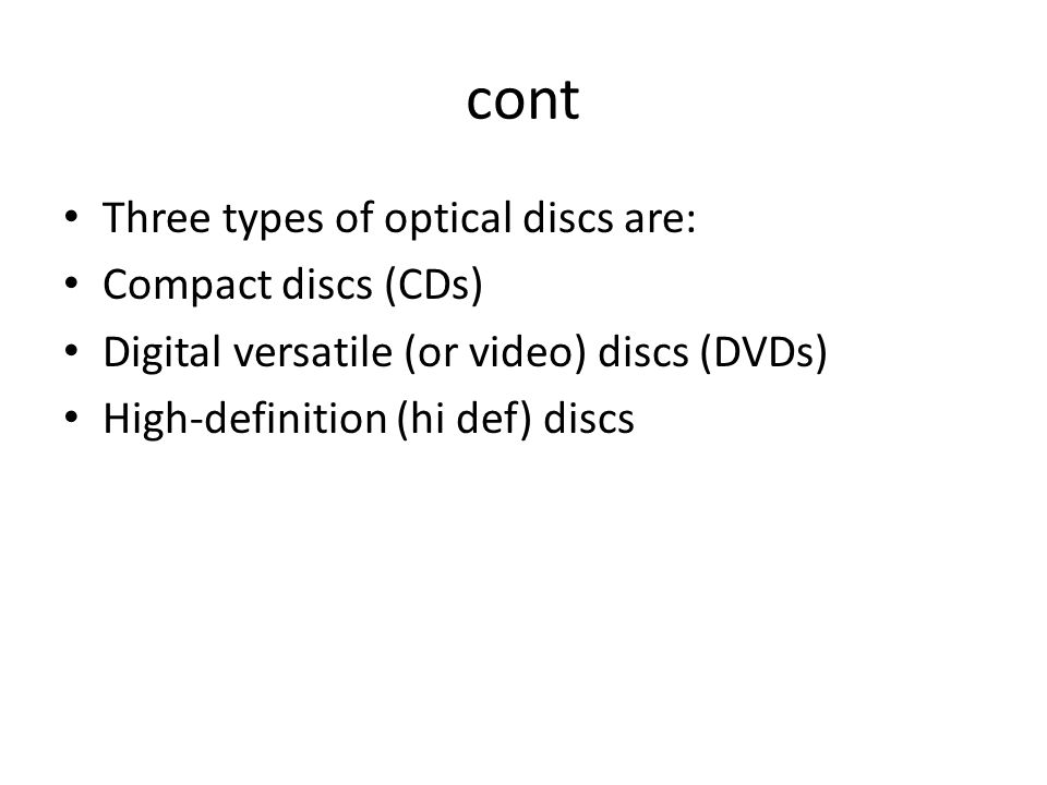 cont Three types of optical discs are: Compact discs (CDs) Digital versatile (or video) discs (DVDs) High-definition (hi def) discs