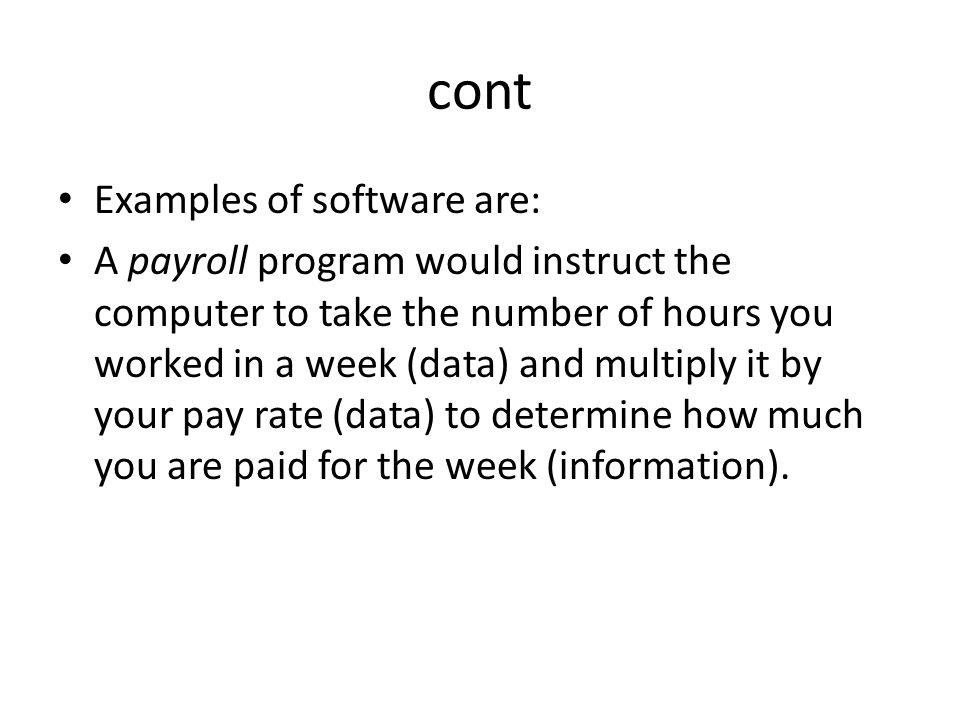 cont Examples of software are: A payroll program would instruct the computer to take the number of hours you worked in a week (data) and multiply it b