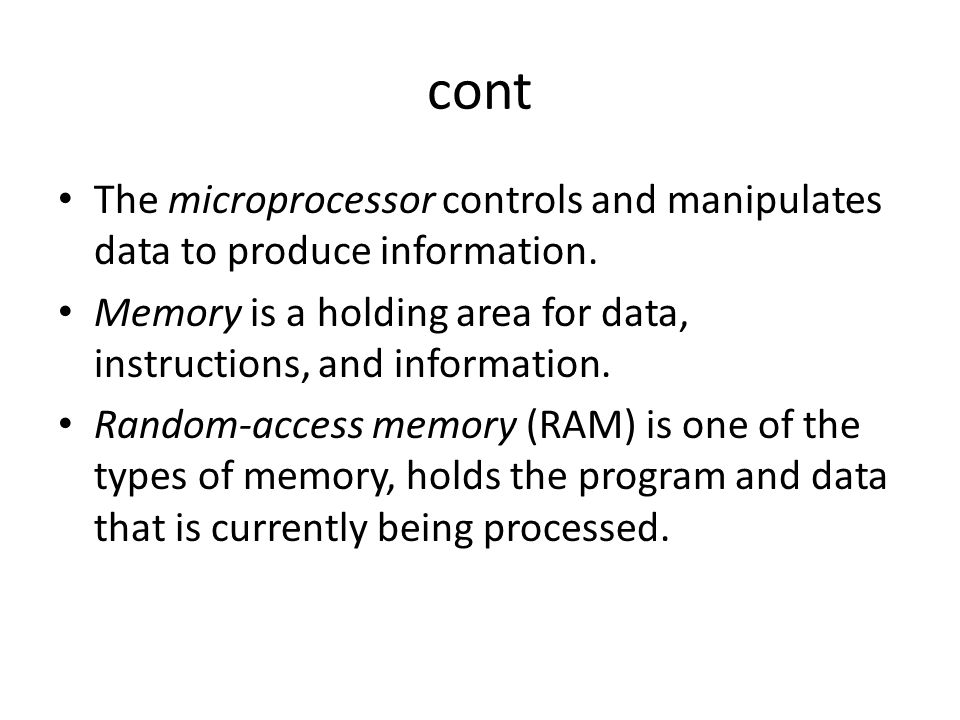 cont The microprocessor controls and manipulates data to produce information. Memory is a holding area for data, instructions, and information. Random