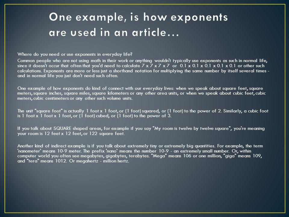 Where do you need or use exponents in everyday life? Common people who are not using math in their work or anything wouldn't typically use exponents a