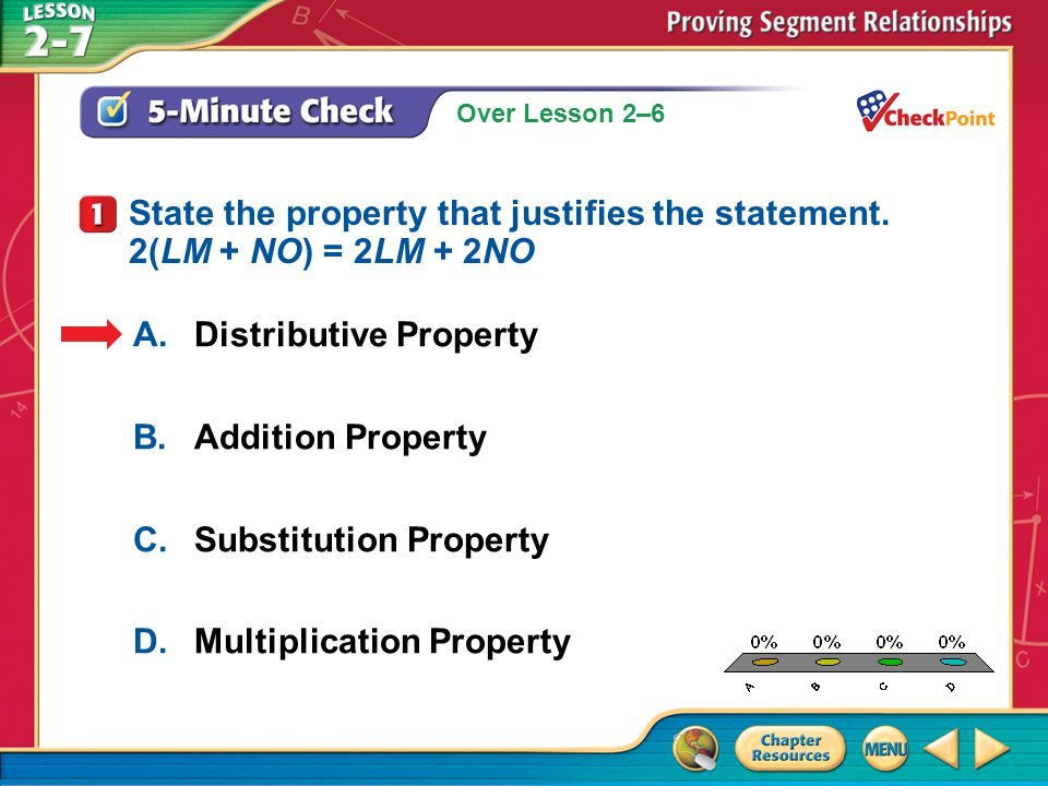 Over Lesson 2–6 A.A B.B C.C D.D 5-Minute Check 2 A.Distributive Property B.Substitution Property C.Addition Property D.Transitive Property State the property that justifies the statement.