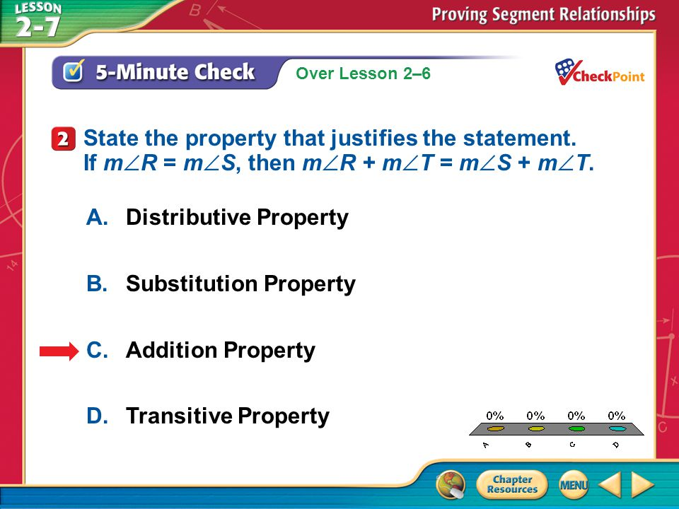 Over Lesson 2–6 A.A B.B C.C D.D 5-Minute Check 3 A.Multiplication Property B.Division Property C.Distributive Property D.Substitution Property State the property that justifies the statement.