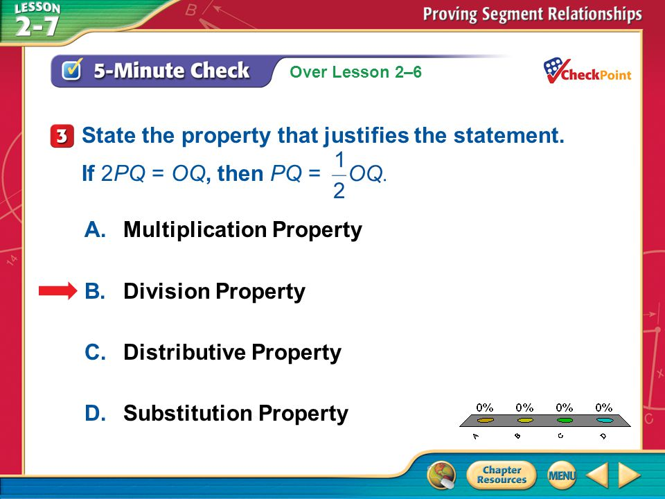 Over Lesson 2–6 A.A B.B C.C D.D 5-Minute Check 4 A.Reflexive Property B.Symmetric Property C.Transitive Property D.Substitution Property State the property that justifies the statement.