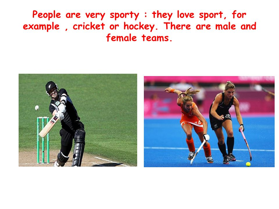 People are very sporty : they love sport, for example, cricket or hockey.