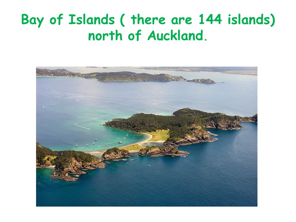 Bay of Islands ( there are 144 islands) north of Auckland.