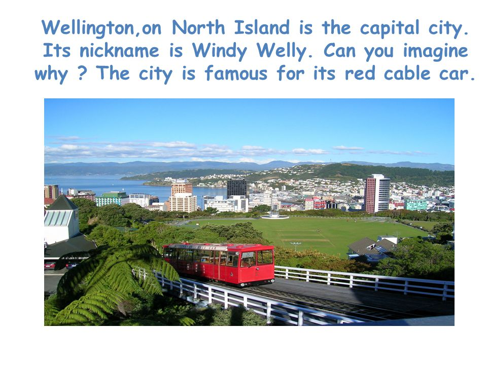 Wellington,on North Island is the capital city. Its nickname is Windy Welly.