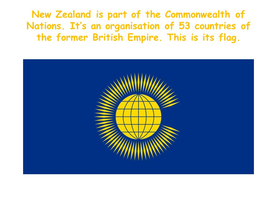 New Zealand is part of the Commonwealth of Nations.