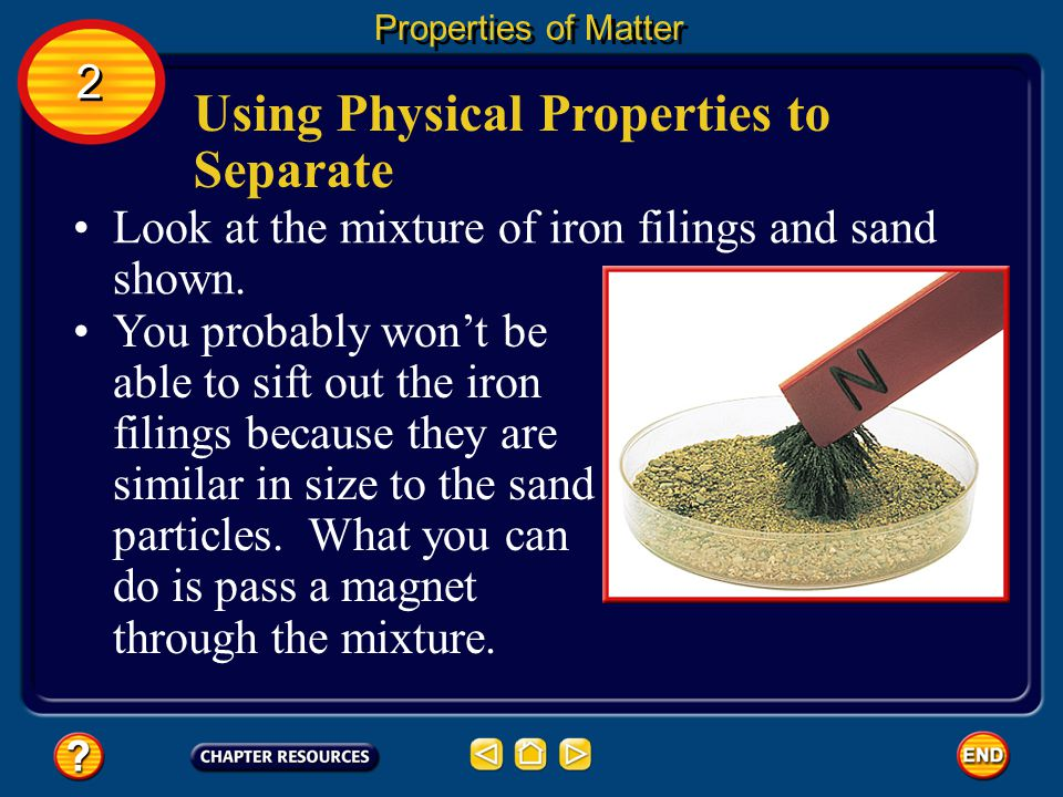 Using Physical Properties to Separate The best way to separate substances depends on their physical properties. Size is one physical property often us