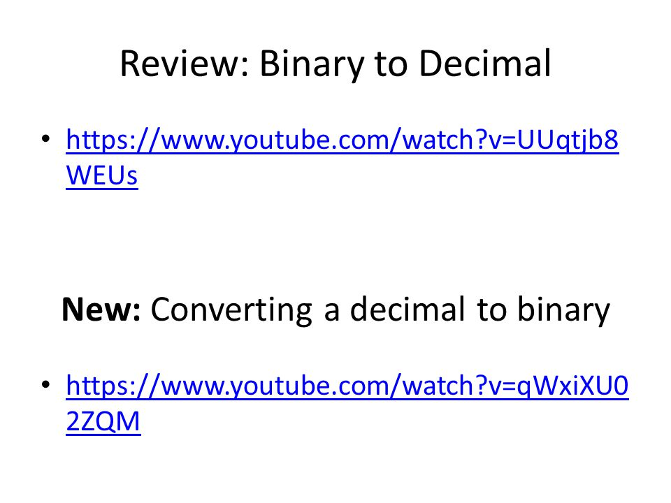 Review: Binary to Decimal https://www.youtube.com/watch?v=UUqtjb8 WEUs https://www.youtube.com/watch?v=UUqtjb8 WEUs New: Converting a decimal to binary https://www.youtube.com/watch?v=qWxiXU0 2ZQM https://www.youtube.com/watch?v=qWxiXU0 2ZQM