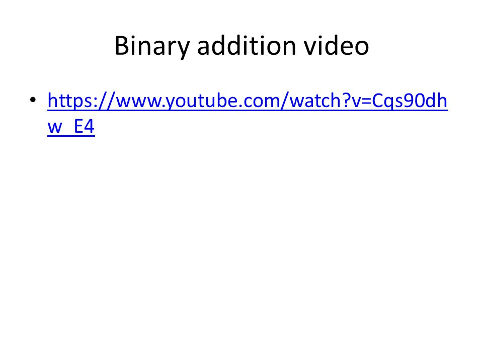 Binary addition video https://www.youtube.com/watch?v=Cqs90dh w_E4 https://www.youtube.com/watch?v=Cqs90dh w_E4
