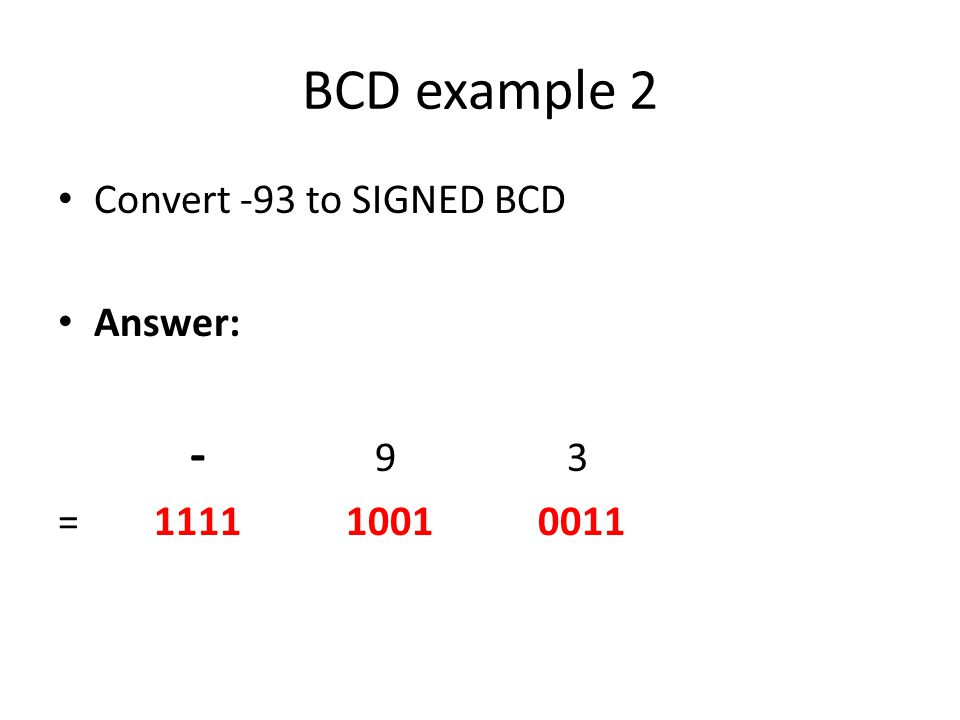 BCD example 2 Convert -93 to SIGNED BCD Answer: - 9 3 =111110010011