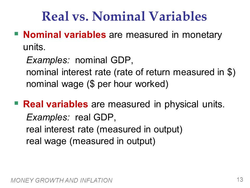 MONEY GROWTH AND INFLATION 13 Real vs. Nominal Variables  Nominal variables are measured in monetary units. Examples: nominal GDP, nominal interest r