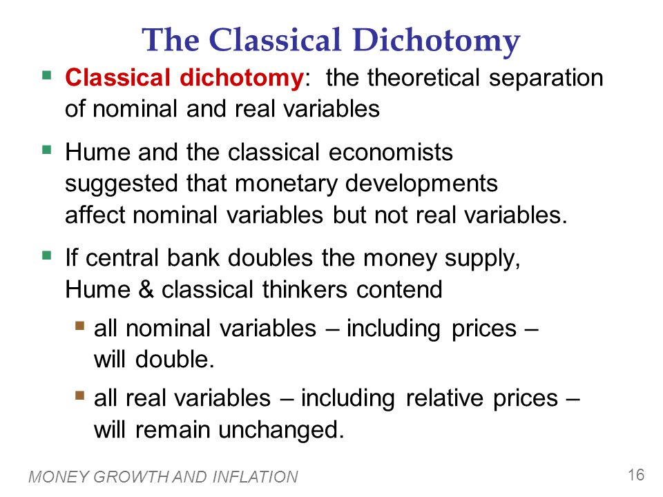 MONEY GROWTH AND INFLATION 16 The Classical Dichotomy  Classical dichotomy: the theoretical separation of nominal and real variables  Hume and the c
