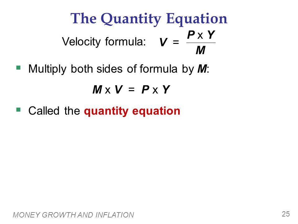 MONEY GROWTH AND INFLATION 25 The Quantity Equation  Multiply both sides of formula by M: M x V = P x Y  Called the quantity equation Velocity formu
