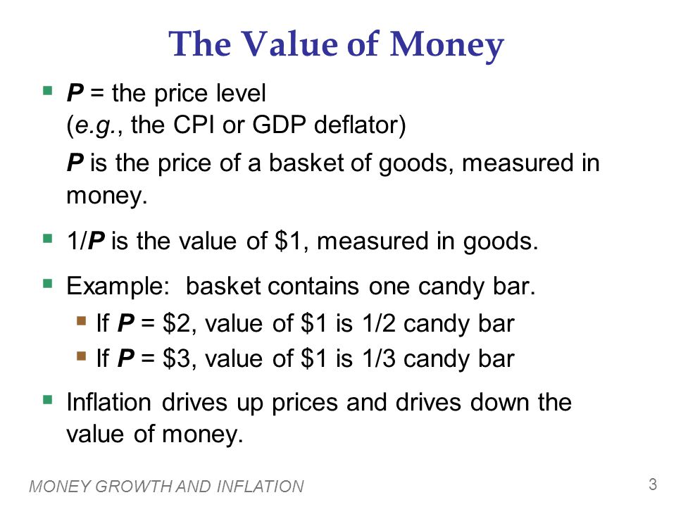 MONEY GROWTH AND INFLATION 3 The Value of Money  P = the price level (e.g., the CPI or GDP deflator) P is the price of a basket of goods, measured in
