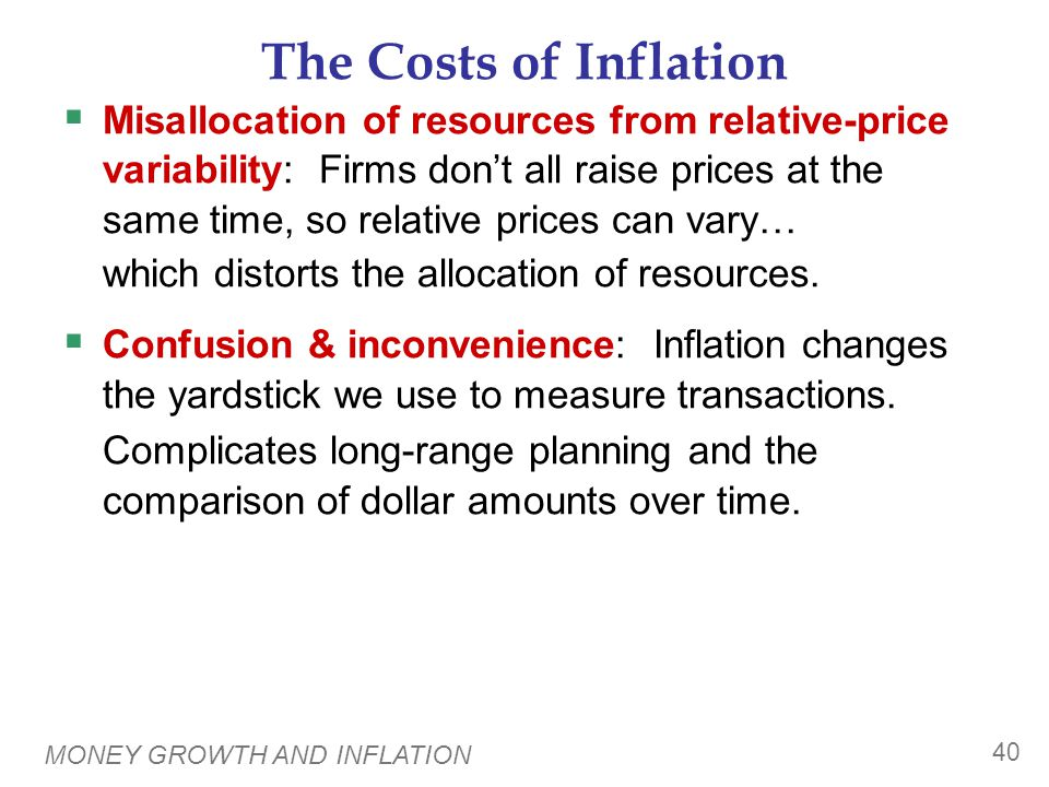 MONEY GROWTH AND INFLATION 40 The Costs of Inflation  Misallocation of resources from relative-price variability: Firms don't all raise prices at the