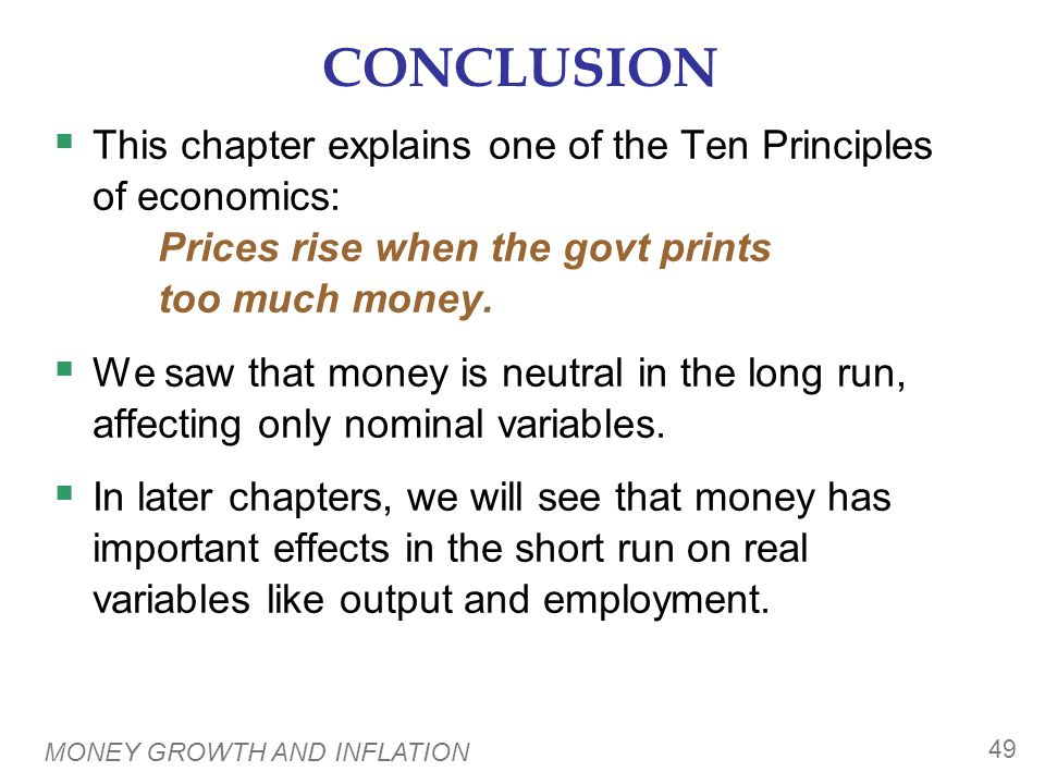 MONEY GROWTH AND INFLATION 49 CONCLUSION  This chapter explains one of the Ten Principles of economics: Prices rise when the govt prints too much mon
