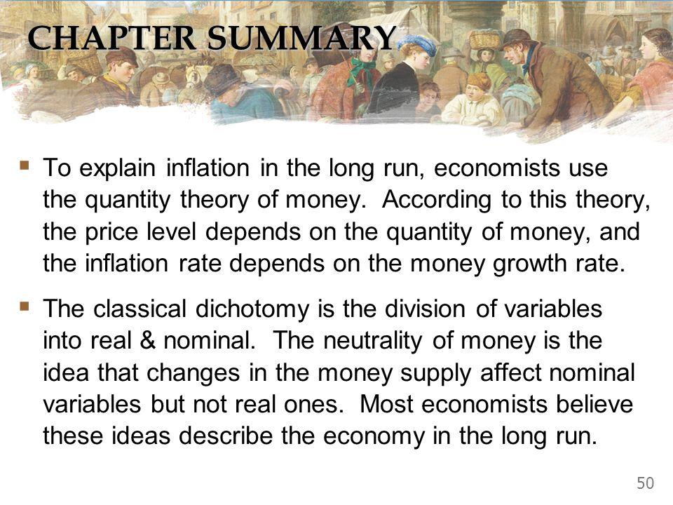 CHAPTER SUMMARY  To explain inflation in the long run, economists use the quantity theory of money. According to this theory, the price level depends