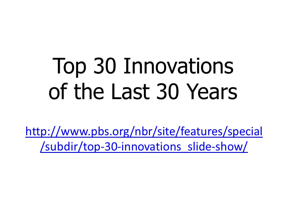 Top 30 Innovations of the Last 30 Years http://www.pbs.org/nbr/site/features/special /subdir/top-30-innovations_slide-show/
