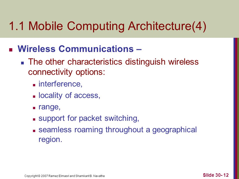 Copyright © 2007 Ramez Elmasri and Shamkant B. Navathe Slide 30- 12 1.1 Mobile Computing Architecture(4) Wireless Communications – The other character