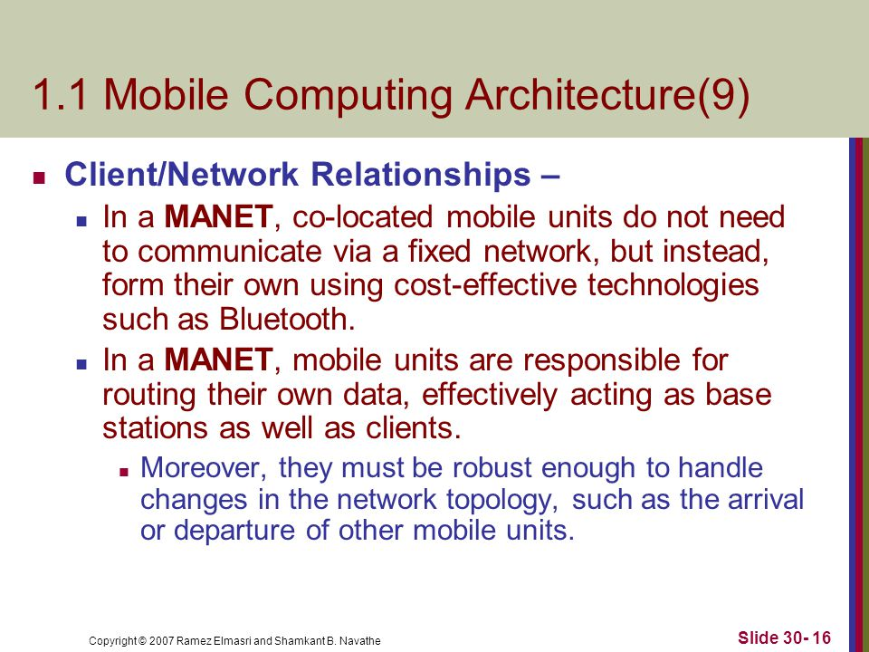 Copyright © 2007 Ramez Elmasri and Shamkant B. Navathe Slide 30- 16 1.1 Mobile Computing Architecture(9) Client/Network Relationships – In a MANET, co