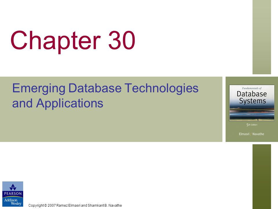 Copyright © 2007 Ramez Elmasri and Shamkant B. Navathe Chapter 30 Emerging Database Technologies and Applications