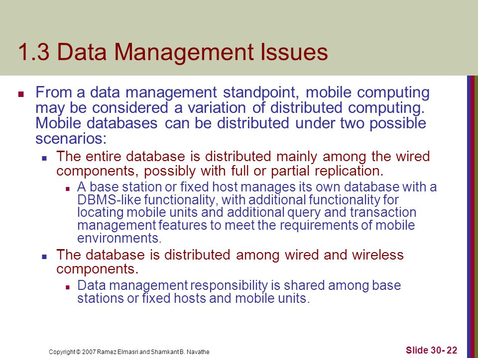 Copyright © 2007 Ramez Elmasri and Shamkant B. Navathe Slide 30- 22 1.3 Data Management Issues From a data management standpoint, mobile computing may