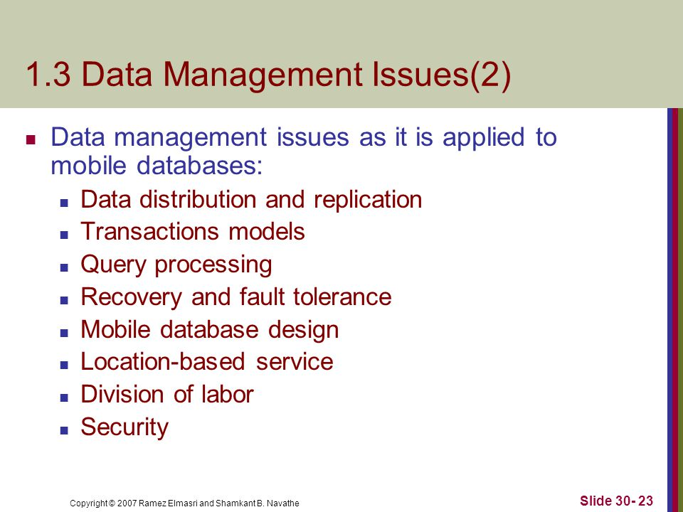 Copyright © 2007 Ramez Elmasri and Shamkant B. Navathe Slide 30- 23 1.3 Data Management Issues(2) Data management issues as it is applied to mobile da