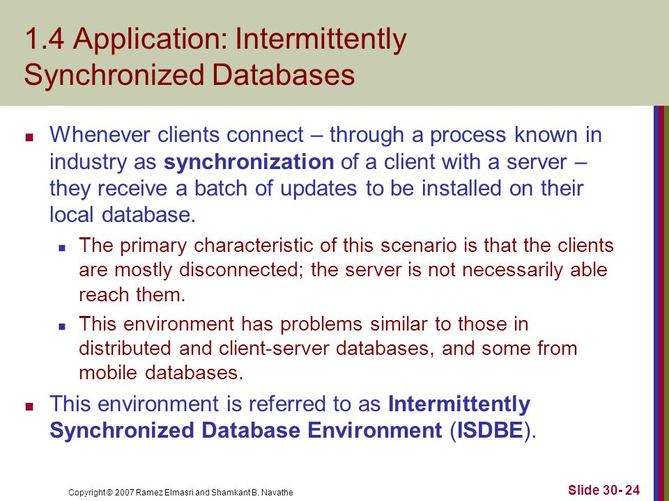 Copyright © 2007 Ramez Elmasri and Shamkant B. Navathe Slide 30- 24 1.4 Application: Intermittently Synchronized Databases Whenever clients connect –