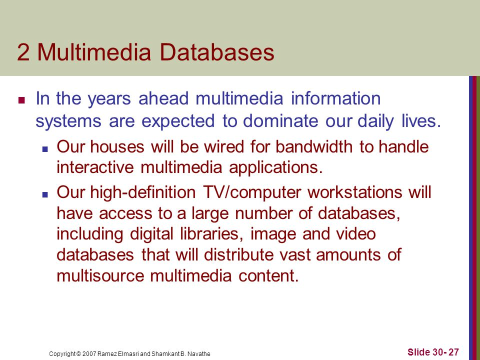 Copyright © 2007 Ramez Elmasri and Shamkant B. Navathe Slide 30- 27 2 Multimedia Databases In the years ahead multimedia information systems are expec