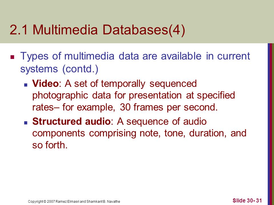 Copyright © 2007 Ramez Elmasri and Shamkant B. Navathe Slide 30- 31 2.1 Multimedia Databases(4) Types of multimedia data are available in current syst