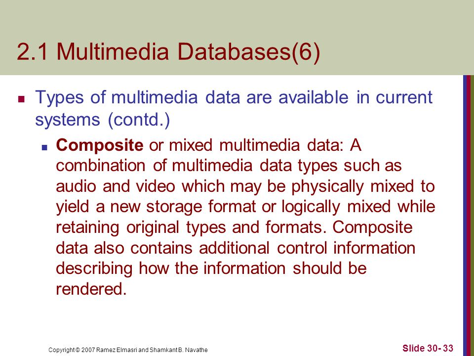 Copyright © 2007 Ramez Elmasri and Shamkant B. Navathe Slide 30- 33 2.1 Multimedia Databases(6) Types of multimedia data are available in current syst