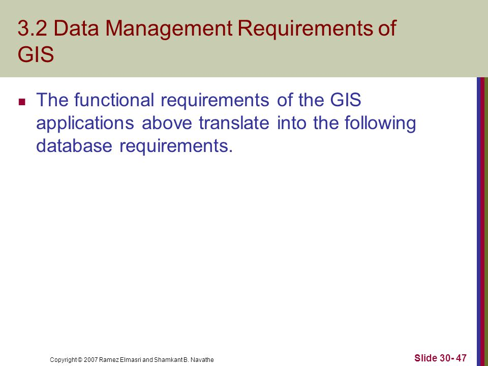 Copyright © 2007 Ramez Elmasri and Shamkant B. Navathe Slide 30- 47 3.2 Data Management Requirements of GIS The functional requirements of the GIS app