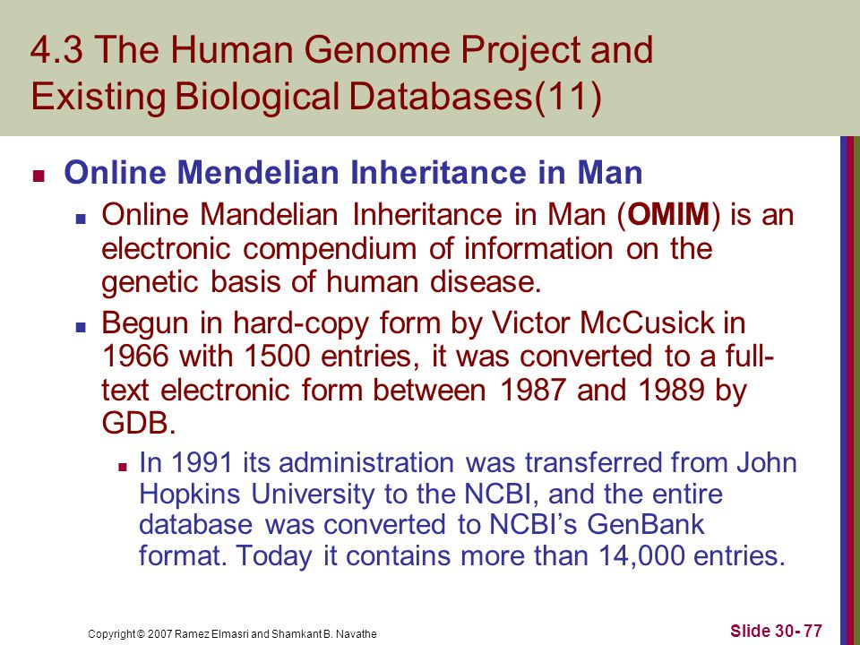 Copyright © 2007 Ramez Elmasri and Shamkant B. Navathe Slide 30- 77 4.3 The Human Genome Project and Existing Biological Databases(11) Online Mendelia