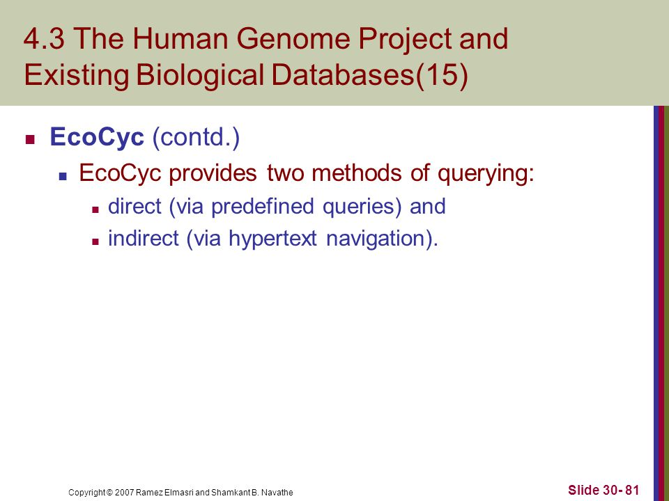 Copyright © 2007 Ramez Elmasri and Shamkant B. Navathe Slide 30- 81 4.3 The Human Genome Project and Existing Biological Databases(15) EcoCyc (contd.)